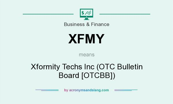 What does XFMY mean? It stands for Xformity Techs Inc (OTC Bulletin Board [OTCBB])