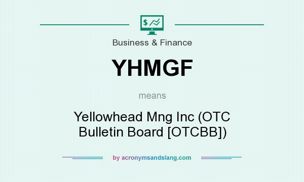 What does YHMGF mean? It stands for Yellowhead Mng Inc (OTC Bulletin Board [OTCBB])