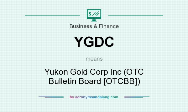 What does YGDC mean? It stands for Yukon Gold Corp Inc (OTC Bulletin Board [OTCBB])