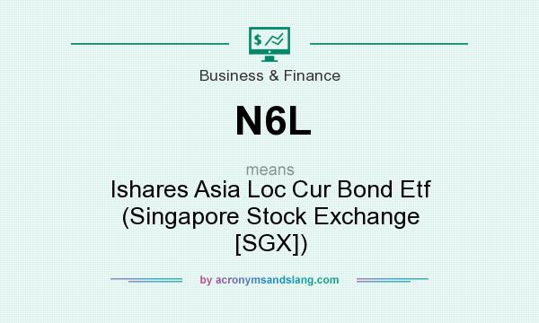 What does N6L mean? It stands for Ishares Asia Loc Cur Bond Etf (Singapore Stock Exchange [SGX])