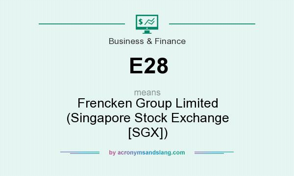 What does E28 mean? It stands for Frencken Group Limited (Singapore Stock Exchange [SGX])