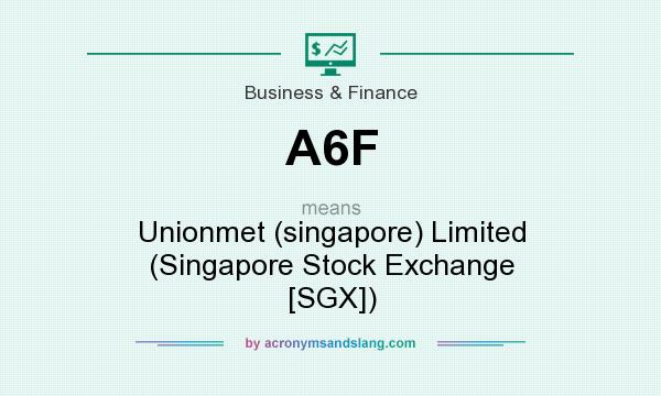 What does A6F mean? It stands for Unionmet (singapore) Limited (Singapore Stock Exchange [SGX])