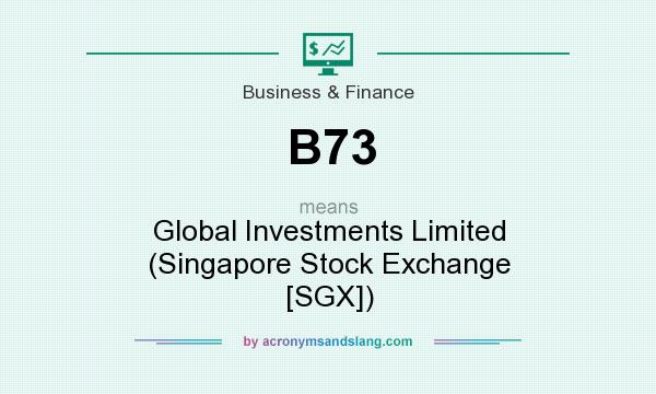 What does B73 mean? It stands for Global Investments Limited (Singapore Stock Exchange [SGX])