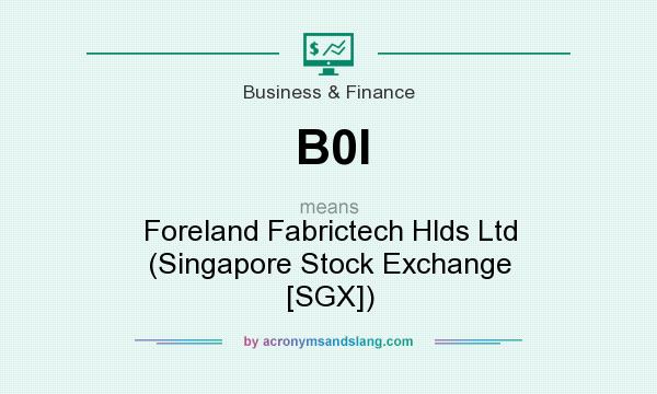 What does B0I mean? It stands for Foreland Fabrictech Hlds Ltd (Singapore Stock Exchange [SGX])