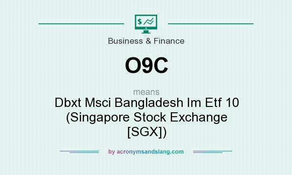 What does O9C mean? It stands for Dbxt Msci Bangladesh Im Etf 10 (Singapore Stock Exchange [SGX])