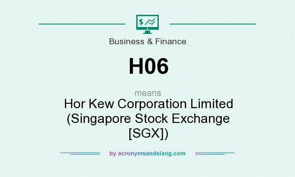 What does H06 mean? It stands for Hor Kew Corporation Limited (Singapore Stock Exchange [SGX])