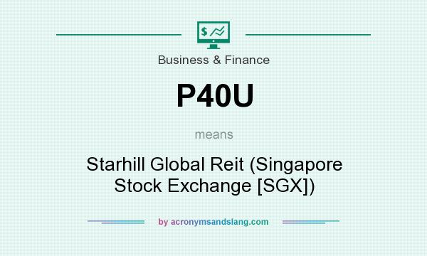 What does P40U mean? It stands for Starhill Global Reit (Singapore Stock Exchange [SGX])