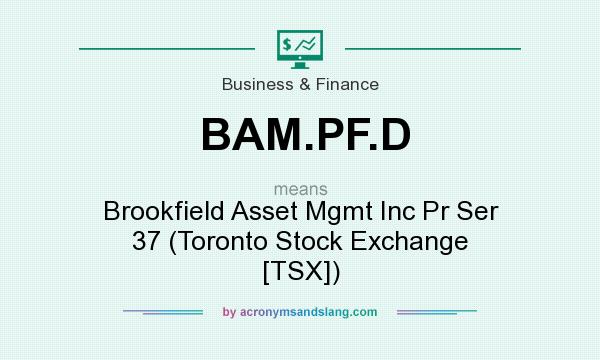 What does BAM.PF.D mean? It stands for Brookfield Asset Mgmt Inc Pr Ser 37 (Toronto Stock Exchange [TSX])