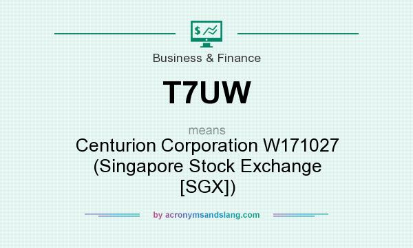 What does T7UW mean? It stands for Centurion Corporation W171027 (Singapore Stock Exchange [SGX])
