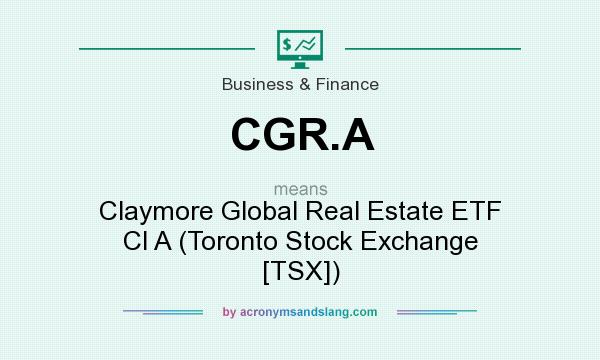 What does CGR.A mean? It stands for Claymore Global Real Estate ETF Cl A (Toronto Stock Exchange [TSX])