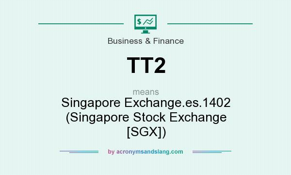 What does TT2 mean? It stands for Singapore Exchange.es.1402 (Singapore Stock Exchange [SGX])