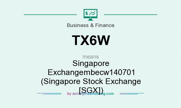 What does TX6W mean? It stands for Singapore Exchangembecw140701 (Singapore Stock Exchange [SGX])