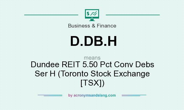 What does D.DB.H mean? It stands for Dundee REIT 5.50 Pct Conv Debs Ser H (Toronto Stock Exchange [TSX])