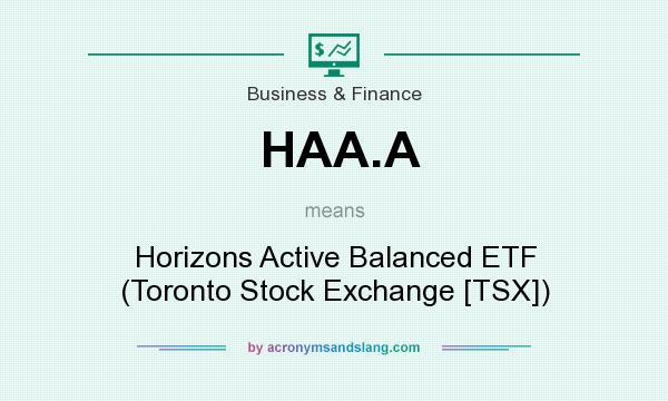 What does HAA.A mean? It stands for Horizons Active Balanced ETF (Toronto Stock Exchange [TSX])