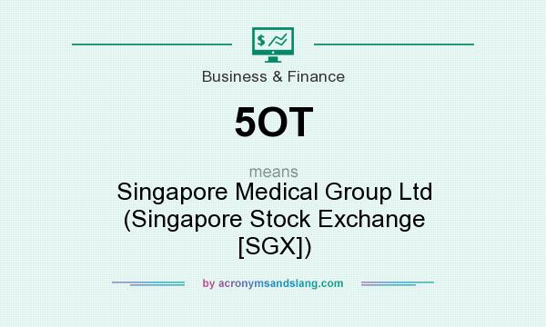 What does 5OT mean? It stands for Singapore Medical Group Ltd (Singapore Stock Exchange [SGX])