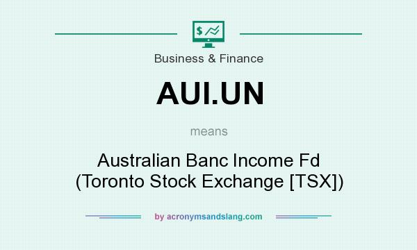 What does AUI.UN mean? It stands for Australian Banc Income Fd (Toronto Stock Exchange [TSX])