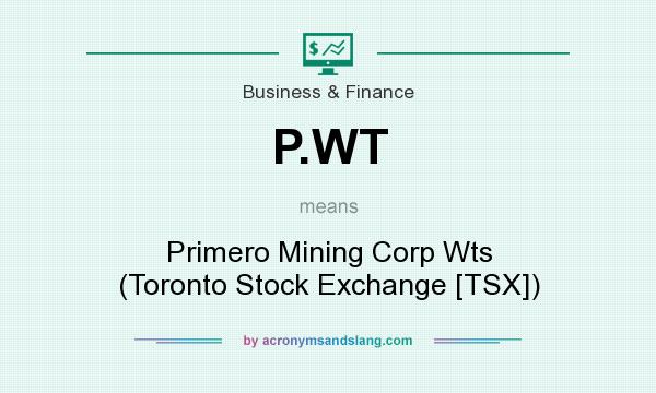 What does P.WT mean? It stands for Primero Mining Corp Wts (Toronto Stock Exchange [TSX])