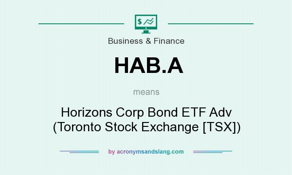 What does HAB.A mean? It stands for Horizons Corp Bond ETF Adv (Toronto Stock Exchange [TSX])