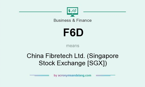 What does F6D mean? It stands for China Fibretech Ltd. (Singapore Stock Exchange [SGX])
