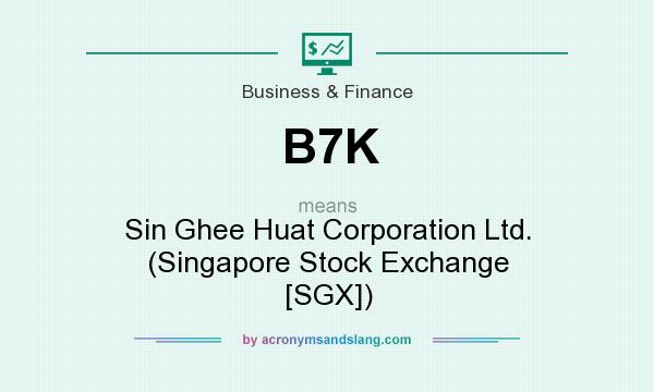 What does B7K mean? It stands for Sin Ghee Huat Corporation Ltd. (Singapore Stock Exchange [SGX])