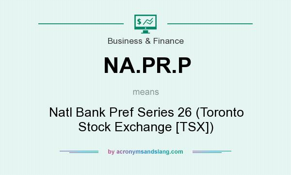 What does NA.PR.P mean? It stands for Natl Bank Pref Series 26 (Toronto Stock Exchange [TSX])