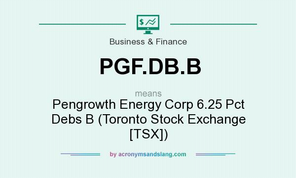 What does PGF.DB.B mean? It stands for Pengrowth Energy Corp 6.25 Pct Debs B (Toronto Stock Exchange [TSX])