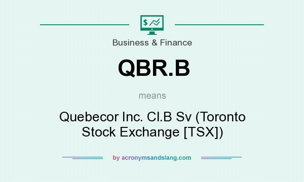 What does QBR.B mean? It stands for Quebecor Inc. Cl.B Sv (Toronto Stock Exchange [TSX])