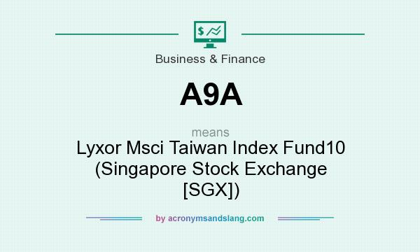 What does A9A mean? It stands for Lyxor Msci Taiwan Index Fund10 (Singapore Stock Exchange [SGX])