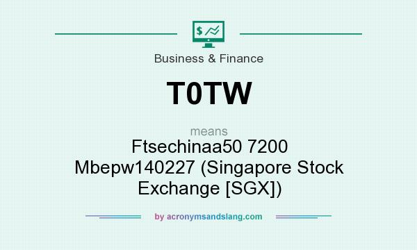 What does T0TW mean? It stands for Ftsechinaa50 7200 Mbepw140227 (Singapore Stock Exchange [SGX])