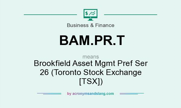 What does BAM.PR.T mean? It stands for Brookfield Asset Mgmt Pref Ser 26 (Toronto Stock Exchange [TSX])