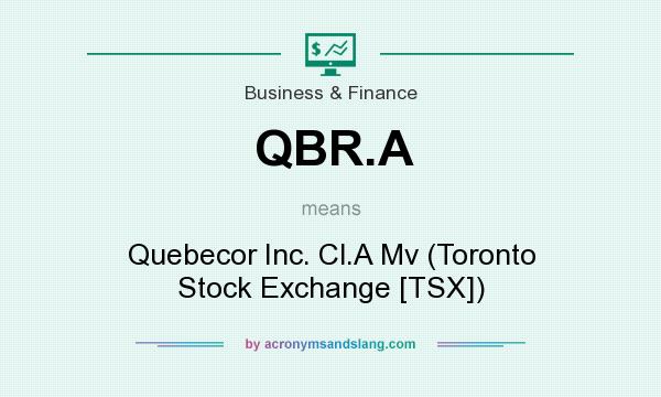 What does QBR.A mean? It stands for Quebecor Inc. Cl.A Mv (Toronto Stock Exchange [TSX])