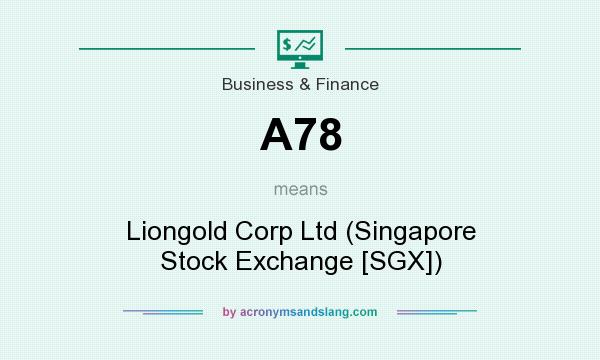 What does A78 mean? It stands for Liongold Corp Ltd (Singapore Stock Exchange [SGX])