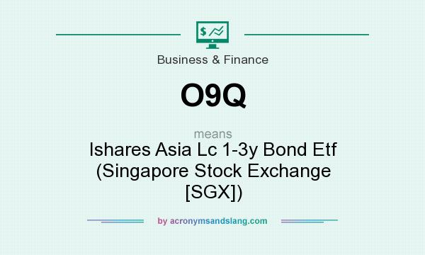 What does O9Q mean? It stands for Ishares Asia Lc 1-3y Bond Etf (Singapore Stock Exchange [SGX])