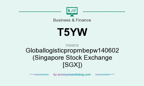 What does T5YW mean? It stands for Globallogisticpropmbepw140602 (Singapore Stock Exchange [SGX])