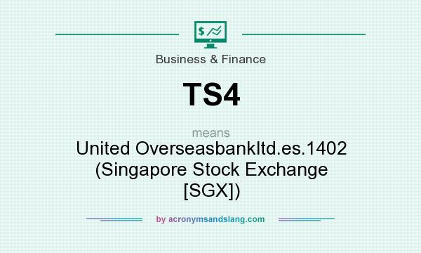 What does TS4 mean? It stands for United Overseasbankltd.es.1402 (Singapore Stock Exchange [SGX])