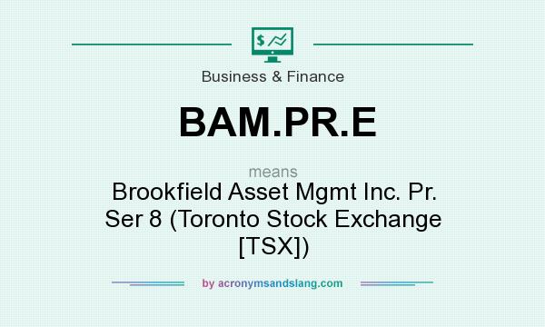 What does BAM.PR.E mean? It stands for Brookfield Asset Mgmt Inc. Pr. Ser 8 (Toronto Stock Exchange [TSX])