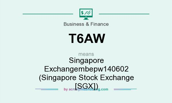What does T6AW mean? It stands for Singapore Exchangembepw140602 (Singapore Stock Exchange [SGX])