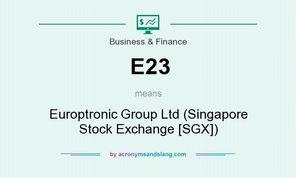 What does E23 mean? It stands for Europtronic Group Ltd (Singapore Stock Exchange [SGX])