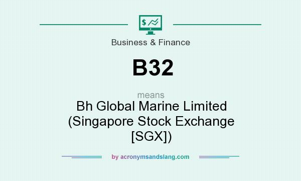 What does B32 mean? It stands for Bh Global Marine Limited (Singapore Stock Exchange [SGX])