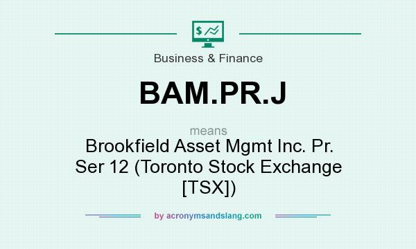 What does BAM.PR.J mean? It stands for Brookfield Asset Mgmt Inc. Pr. Ser 12 (Toronto Stock Exchange [TSX])