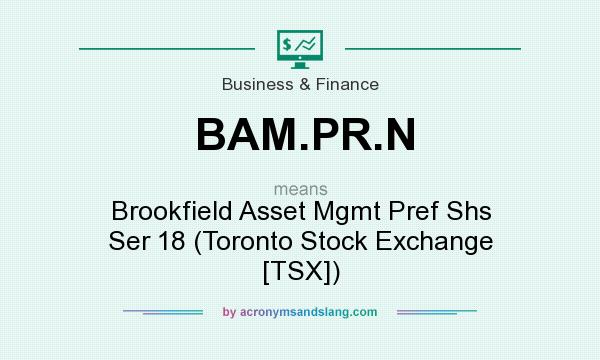 What does BAM.PR.N mean? It stands for Brookfield Asset Mgmt Pref Shs Ser 18 (Toronto Stock Exchange [TSX])