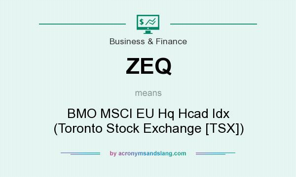 What does ZEQ mean? It stands for BMO MSCI EU Hq Hcad Idx (Toronto Stock Exchange [TSX])