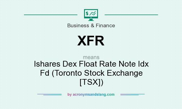 What does XFR mean? It stands for Ishares Dex Float Rate Note Idx Fd (Toronto Stock Exchange [TSX])