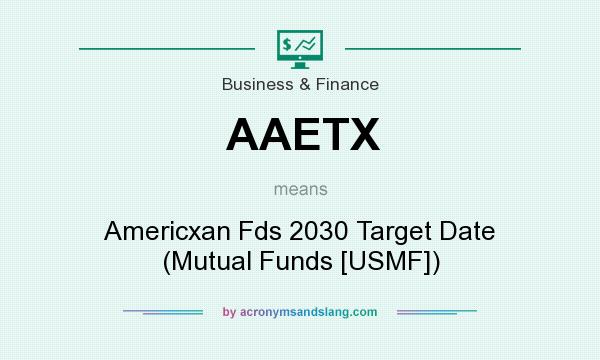 What does AAETX mean? It stands for Americxan Fds 2030 Target Date (Mutual Funds [USMF])