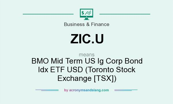 What does ZIC.U mean? It stands for BMO Mid Term US Ig Corp Bond Idx ETF USD (Toronto Stock Exchange [TSX])