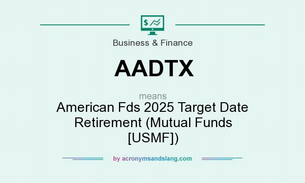What does AADTX mean? It stands for American Fds 2025 Target Date Retirement (Mutual Funds [USMF])