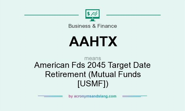 What does AAHTX mean? It stands for American Fds 2045 Target Date Retirement (Mutual Funds [USMF])