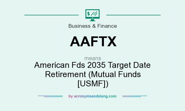 What does AAFTX mean? It stands for American Fds 2035 Target Date Retirement (Mutual Funds [USMF])