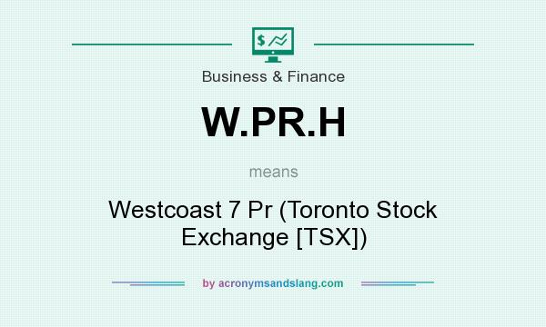 What does W.PR.H mean? It stands for Westcoast 7 Pr (Toronto Stock Exchange [TSX])