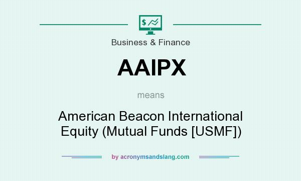 What does AAIPX mean? It stands for American Beacon International Equity (Mutual Funds [USMF])